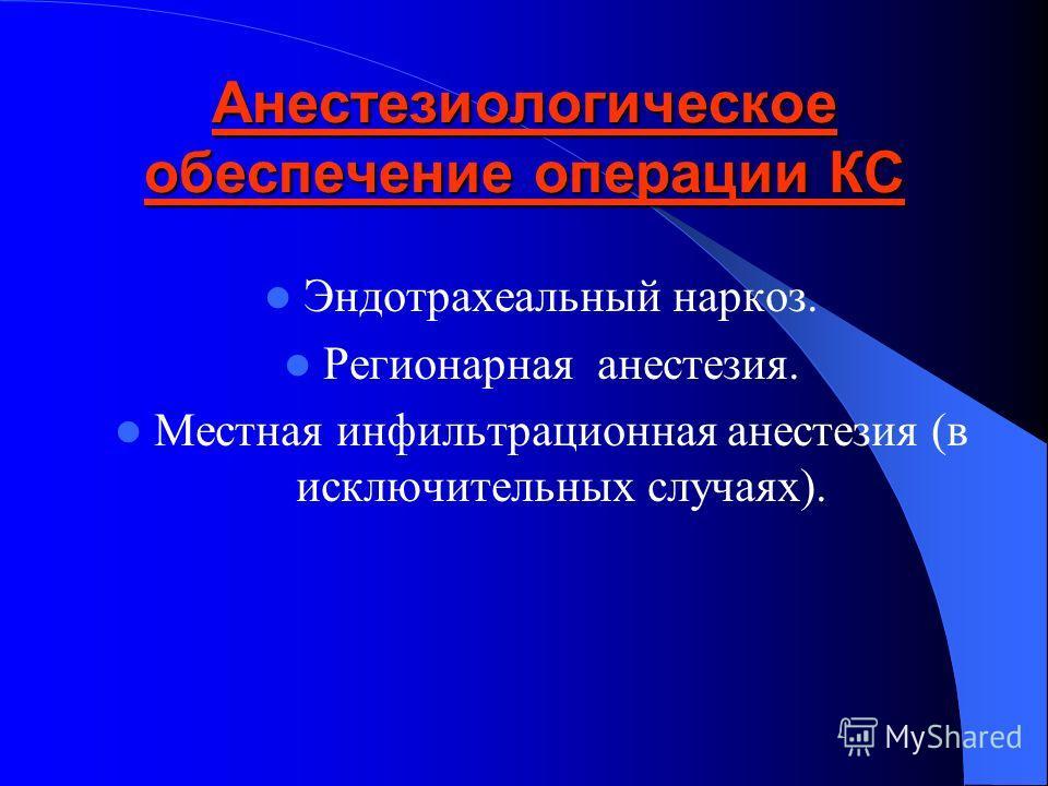 Анестезиологическое обеспечение операции КС Эндотрахеальный наркоз. Регионарная анестезия. Местная инфильтрационная анестезия (в исключительных случаях).