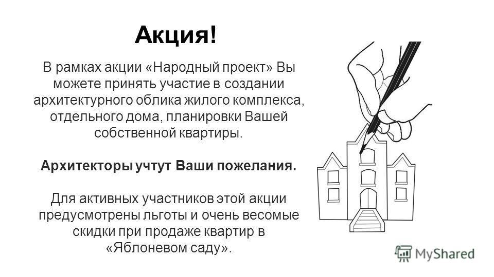 Акция! В рамках акции «Народный проект» Вы можете принять участие в создании архитектурного облика жилого комплекса, отдельного дома, планировки Вашей собственной квартиры. Архитекторы учтут Ваши пожелания. Для активных участников этой акции предусмо
