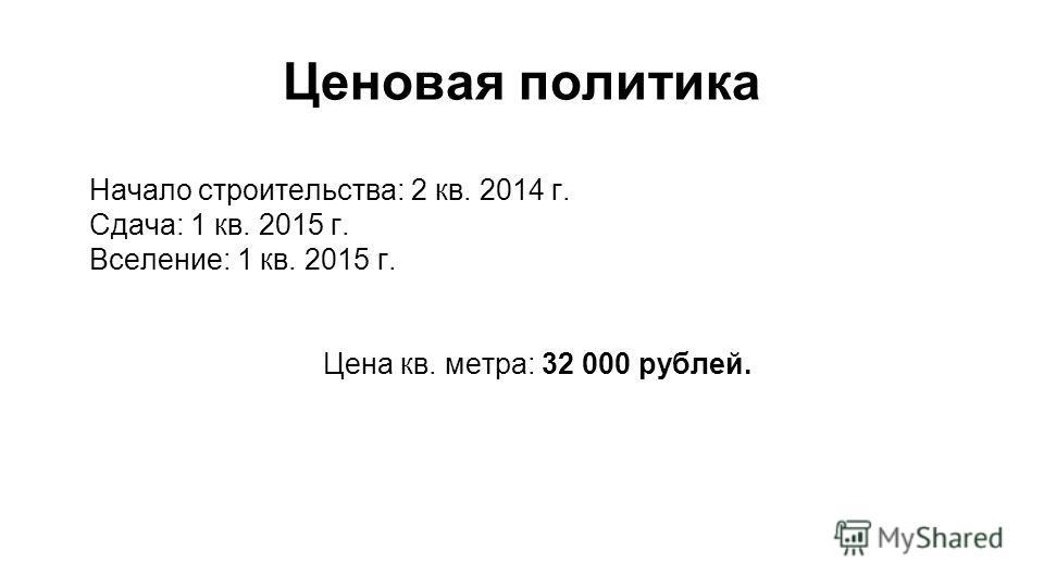 Ценовая политика Начало строительства: 2 кв. 2014 г. Сдача: 1 кв. 2015 г. Вселение: 1 кв. 2015 г. Цена кв. метра: 32 000 рублей.