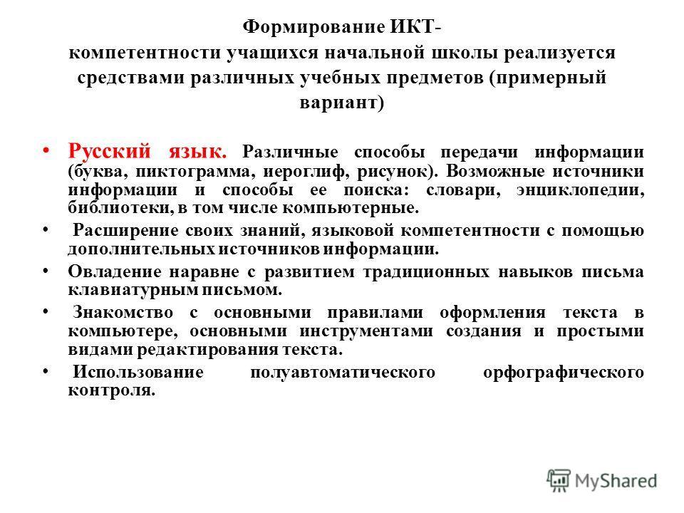 Формирование ИКТ- компетентности учащихся начальной школы реализуется средствами различных учебных предметов (примерный вариант) Русский язык. Различные способы передачи информации (буква, пиктограмма, иероглиф, рисунок). Возможные источники информац