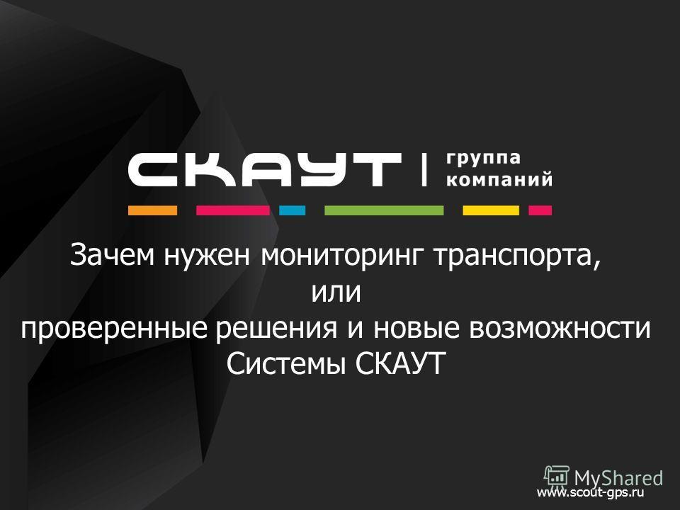 Зачем нужен мониторинг транспорта, или проверенные решения и новые возможности Системы СКАУТ www.scout-gps.ru