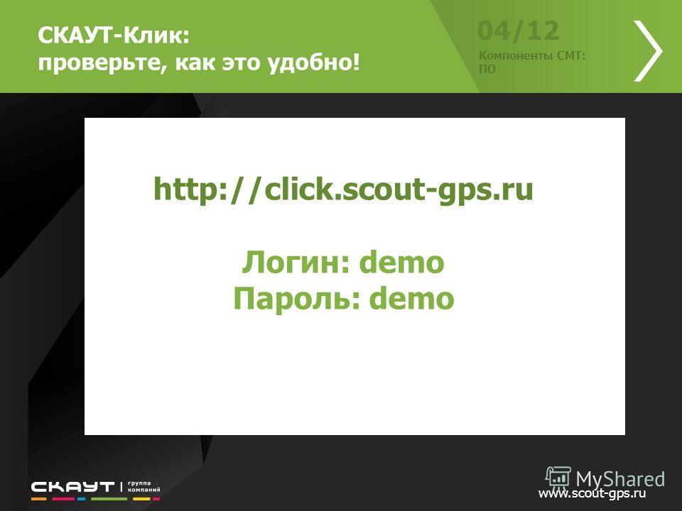 www.scout-gps.ru 04/12 Компоненты СМТ: ПО http://click.scout-gps.ru Логин: demo Пароль: demo СКАУТ-Клик: проверьте, как это удобно!