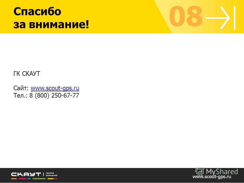 Спасибо за внимание! ГК СКАУТ Сайт: www.scout-gps.ruwww.scout-gps.ru Тел.: 8 (800) 250-67-77 www.scout-gps.ru 08