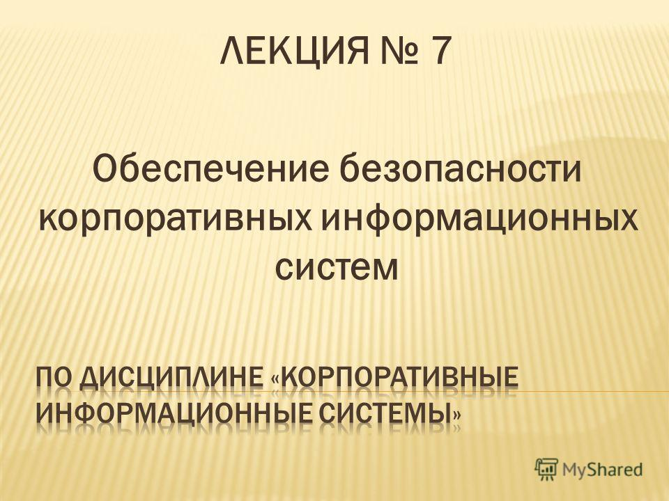 ЛЕКЦИЯ 7 Обеспечение безопасности корпоративных информационных систем
