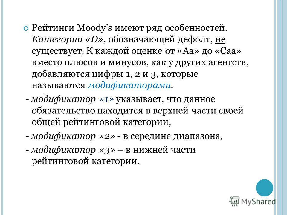 Рейтинги Moodys имеют ряд особенностей. Категории «D», обозначающей дефолт, не существует. К каждой оценке от «Aa» до «Caa» вместо плюсов и минусов, как у других агентств, добавляются цифры 1, 2 и 3, которые называются модификаторами. - модификатор «