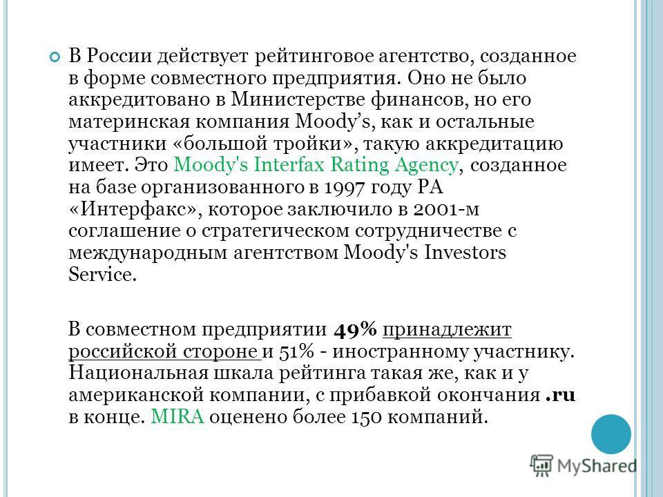 В России действует рейтинговое агентство, созданное в форме совместного предприятия. Оно не было аккредитовано в Министерстве финансов, но его материнская компания Moodys, как и остальные участники «большой тройки», такую аккредитацию имеет. Это Mood