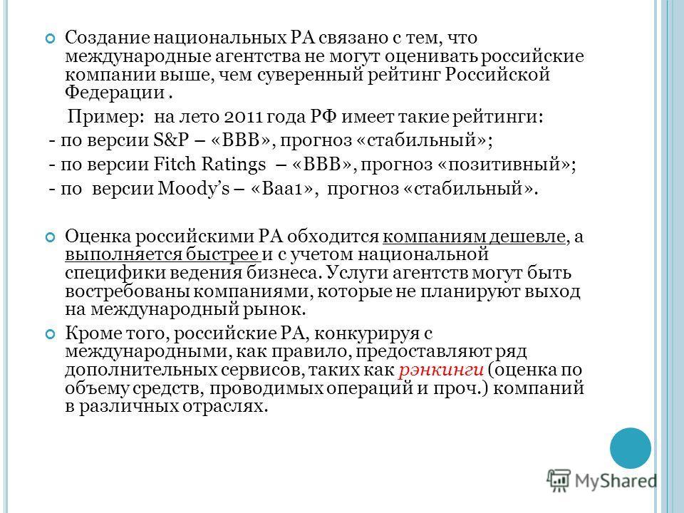 Создание национальных РА связано с тем, что международные агентства не могут оценивать российские компании выше, чем суверенный рейтинг Российской Федерации. Пример: на лето 2011 года РФ имеет такие рейтинги: - по версии S&P – «BBB», прогноз «стабиль