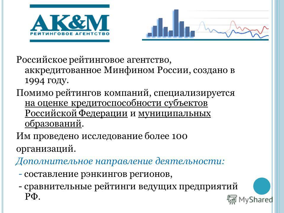 АК&M Российское рейтинговое агентство, аккредитованное Минфином России, создано в 1994 году. Помимо рейтингов компаний, специализируется на оценке кредитоспособности субъектов Российской Федерации и муниципальных образований. Им проведено исследовани
