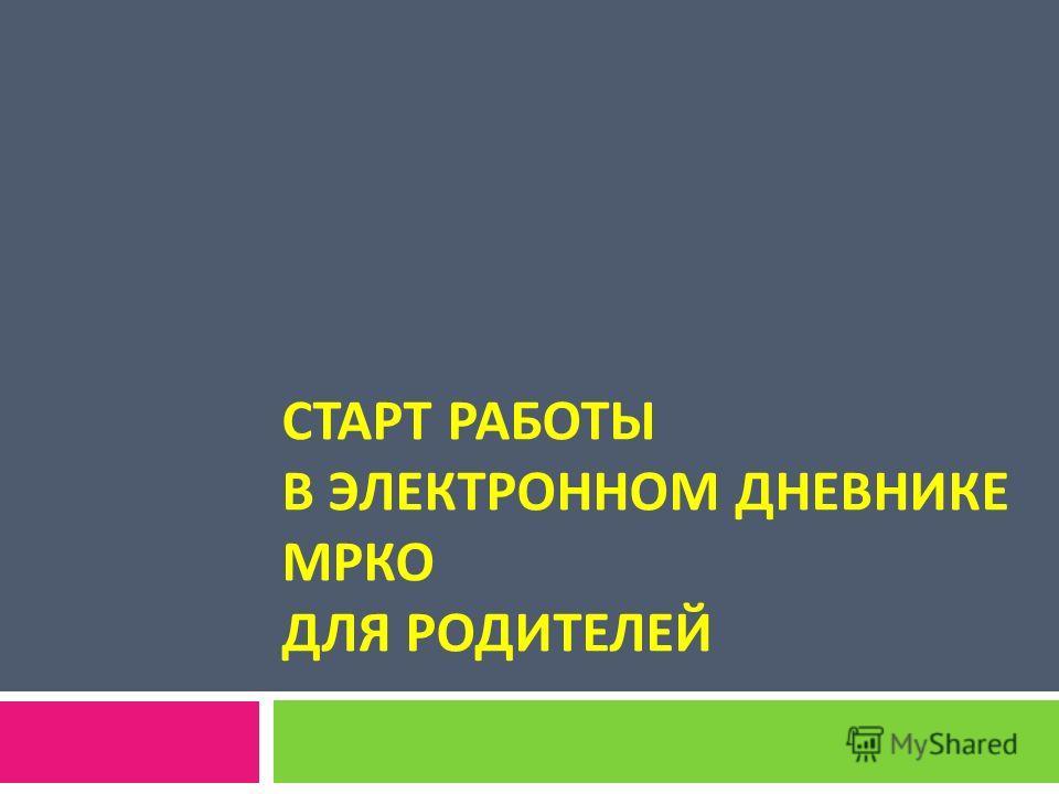 СТАРТ РАБОТЫ В ЭЛЕКТРОННОМ ДНЕВНИКЕ МРКО ДЛЯ РОДИТЕЛЕЙ
