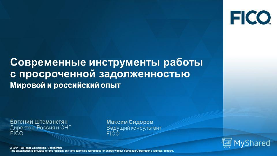 © 2014 Fair Isaac Corporation. Confidential. This presentation is provided for the recipient only and cannot be reproduced or shared without Fair Isaac Corporations express consent. Современные инструменты работы с просроченной задолженностью Мировой