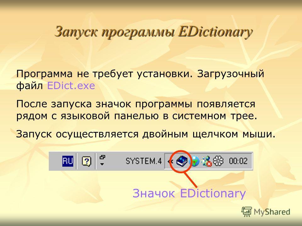 Запуск программы EDictionary Программа не требует установки. Загрузочный файл EDict.exe После запуска значок программы появляется рядом с языковой панелью в системном трее. Запуск осуществляется двойным щелчком мыши. Значок EDictionary