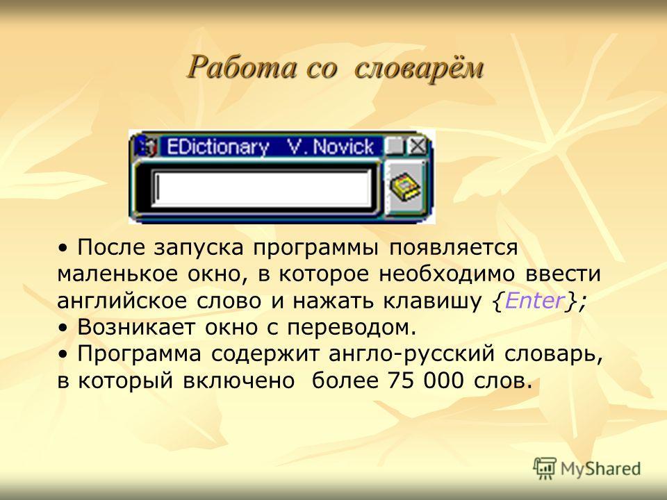 Работа со словарём После запуска программы появляется маленькое окно, в которое необходимо ввести английское слово и нажать клавишу {Enter}; Возникает окно с переводом. Программа содержит англо-русский словарь, в который включено более 75 000 слов.