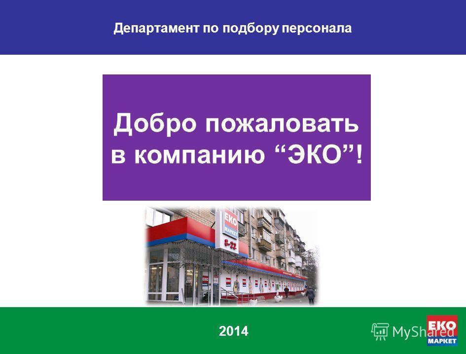 2014 Добро пожаловать в компанию ЭКО! Департамент по подбору персонала