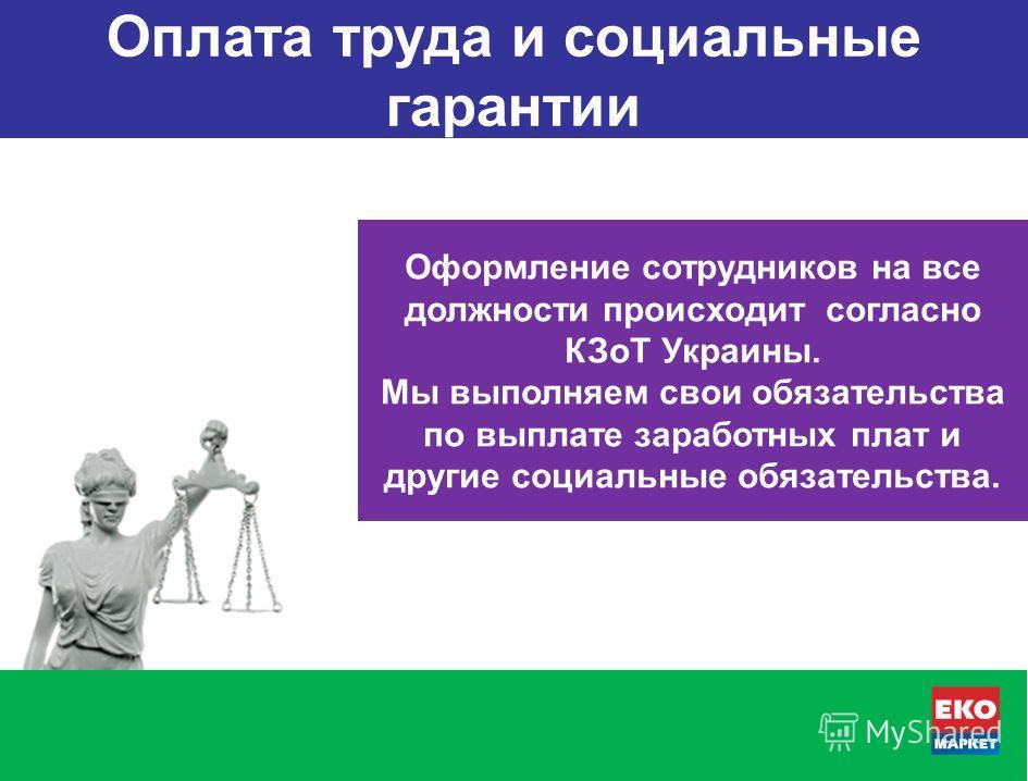 Оформление сотрудников на все должности происходит согласно КЗоТ Украины. Мы выполняем свои обязательства по выплате заработных плат и другие социальные обязательства. Оплата труда и социальные гарантии