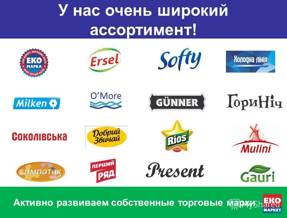 У нас очень широкий ассортимент! Активно развиваем собственные торговые марки У нас очень широкий ассортимент!