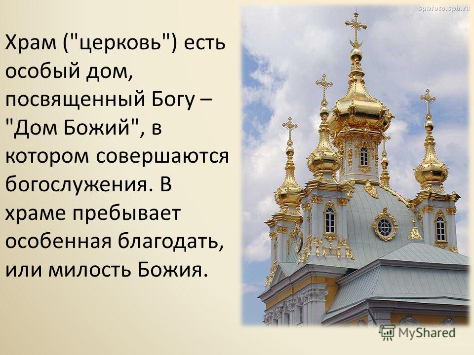 Храм (церковь) есть особый дом, посвященный Богу – Дом Божий, в котором совершаются богослужения. В храме пребывает особенная благодать, или милость Божия.