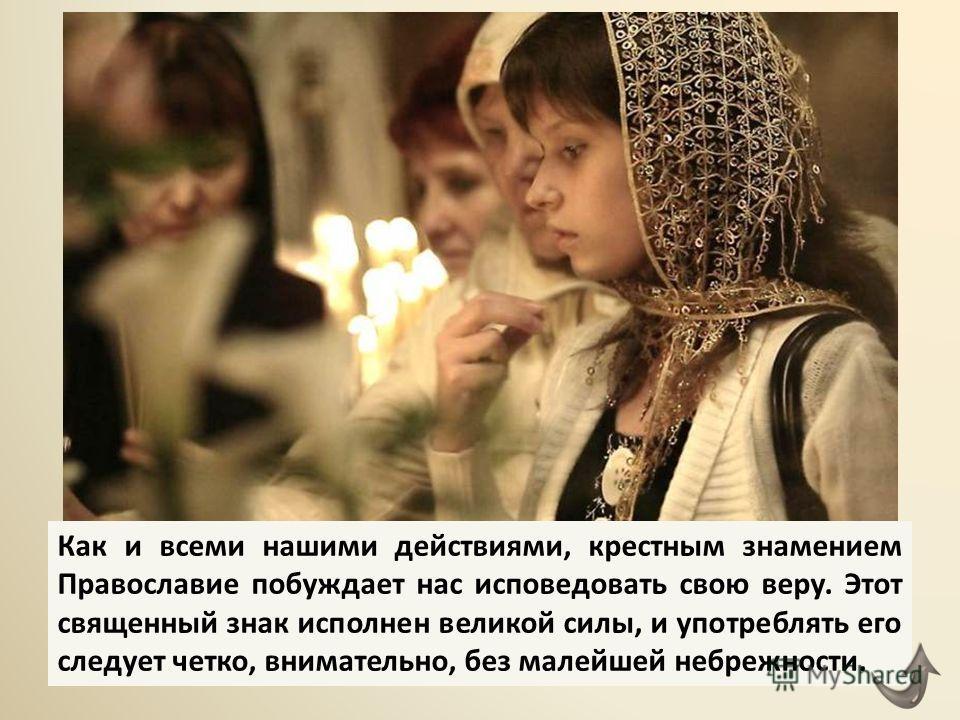 Как и всеми нашими действиями, крестным знамением Православие побуждает нас исповедовать свою веру. Этот священный знак исполнен великой силы, и употреблять его следует четко, внимательно, без малейшей небрежности.