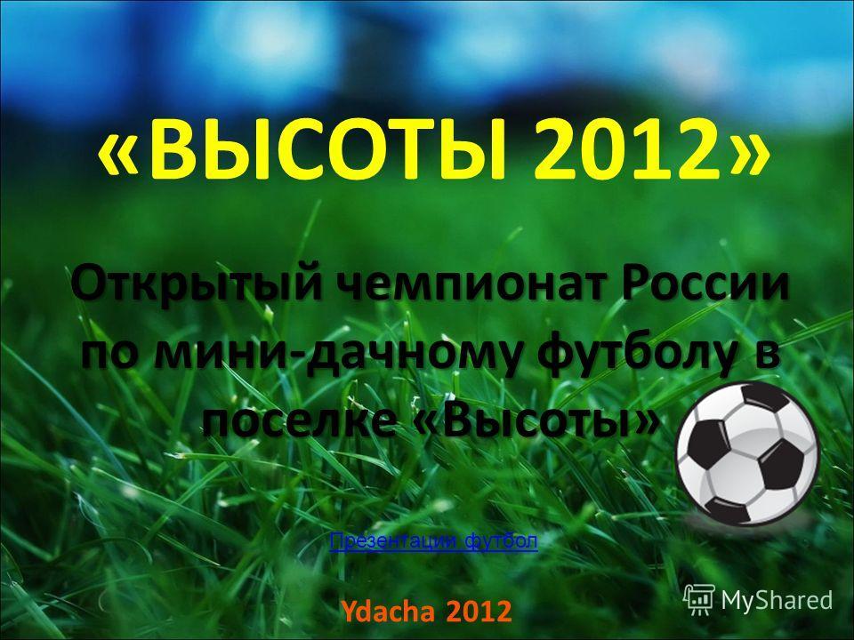 «ВЫСОТЫ 2012» Открытый чемпионат России по мини-дачному футболу в поселке «Высоты» Ydacha 2012 Презентации футбол