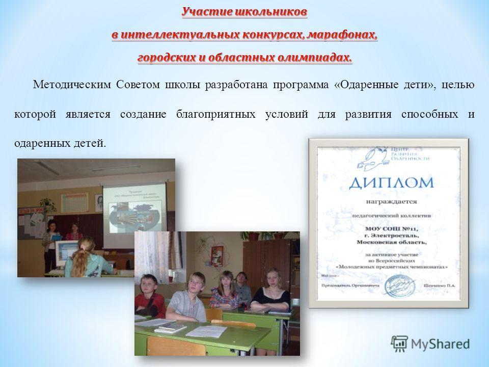 Методическим Советом школы разработана программа «Одаренные дети», целью которой является создание благоприятных условий для развития способных и одаренных детей.
