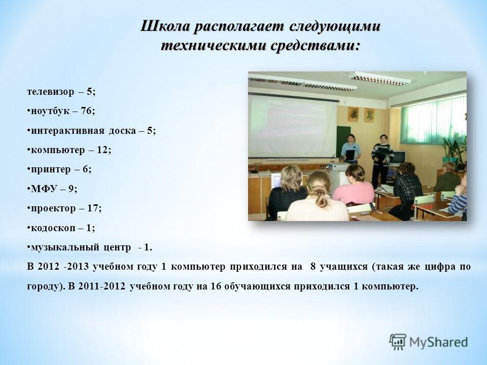 Школа располагает следующими техническими средствами: телевизор – 5; ноутбук – 76; интерактивная доска – 5; компьютер – 12; принтер – 6; МФУ – 9; проектор – 17; кодоскоп – 1; музыкальный центр - 1. В 2012 -2013 учебном году 1 компьютер приходился на