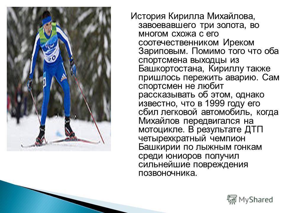 История Кирилла Михайлова, завоевавшего три золота, во многом схожа с его соотечественником Иреком Зариповым. Помимо того что оба спортсмена выходцы из Башкортостана, Кириллу также пришлось пережить аварию. Сам спортсмен не любит рассказывать об этом