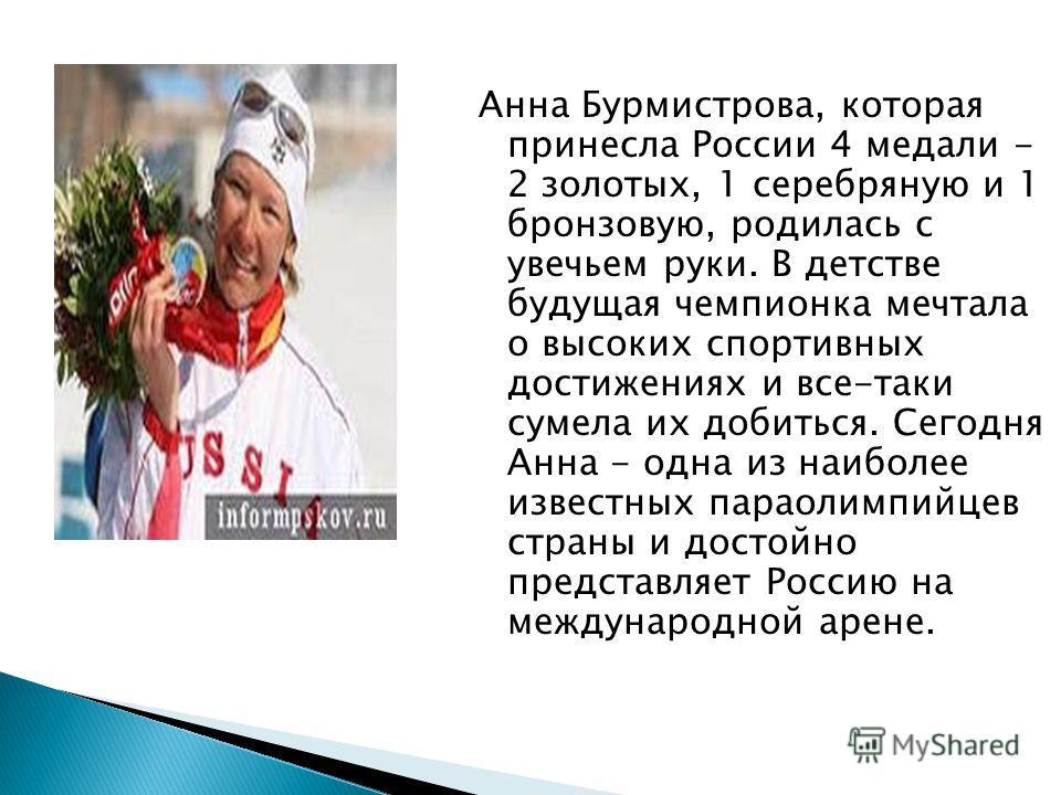 Анна Бурмистрова, которая принесла России 4 медали - 2 золотых, 1 серебряную и 1 бронзовую, родилась с увечьем руки. В детстве будущая чемпионка мечтала о высоких спортивных достижениях и все-таки сумела их добиться. Сегодня Анна - одна из наиболее и