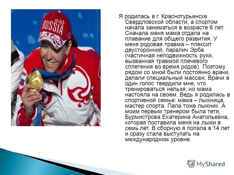 Я родилась в г. Краснотурьинске Свердловской области, а спортом начала заниматься в возрасте 6 лет. Сначала меня мама отдала на плавание для общего развития. У меня родовая травма – плексит двусторонний, паралич Эрба (частичная неподвижность руки, вы