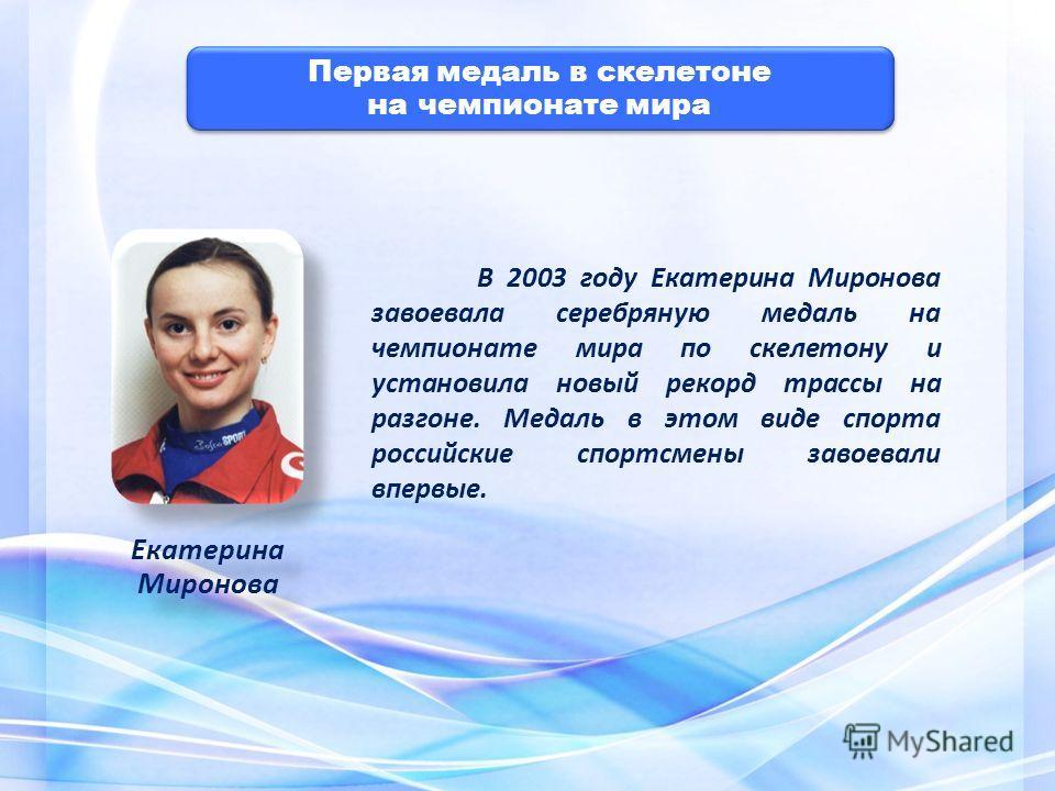 Первая медаль в скелетоне на чемпионате мира Первая медаль в скелетоне на чемпионате мира В 2003 году Екатерина Миронова завоевала серебряную медаль на чемпионате мира по скелетону и установила новый рекорд трассы на разгоне. Медаль в этом виде спорт