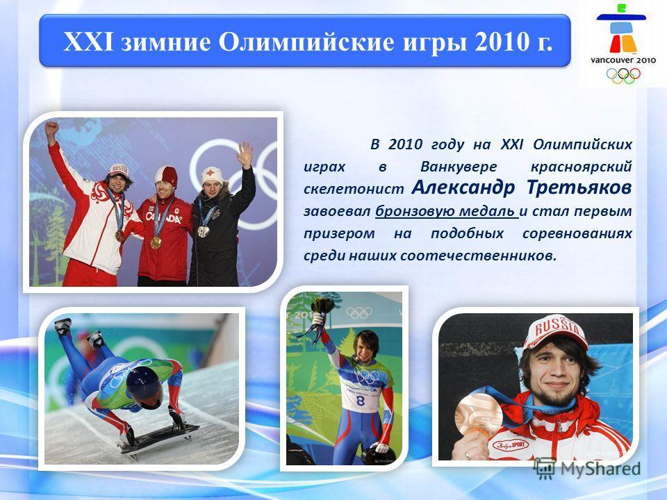 XXI зимние Олимпийские игры 2010 г. В 2010 году на XXI Олимпийских играх в Ванкувере красноярский скелетонист Александр Третьяков завоевал бронзовую медаль и стал первым призером на подобных соревнованиях среди наших соотечественников.
