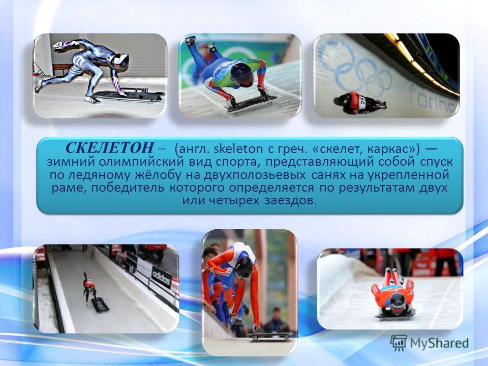 СКЕЛЕТОН – (англ. skeleton с греч. «скелет, каркас») зимний олимпийский вид спорта, представляющий собой спуск по ледяному жёлобу на двухполозьевых санях на укрепленной раме, победитель которого определяется по результатам двух или четырех заездов.