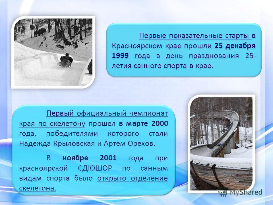 Первый официальный чемпионат края по скелетону прошел в марте 2000 года, победителями которого стали Надежда Крыловская и Артем Орехов. В ноябре 2001 года при красноярской СДЮШОР по санным видам спорта было открыто отделение скелетона. Первый официал