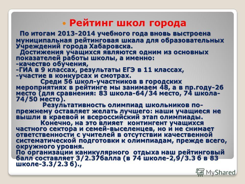 По итогам 2013-2014 учебного года вновь выстроена муниципальная рейтинговая шкала для образовательных Учреждений города Хабаровска. Достижения учащихся являются одним из основных показателей работы школы, а именно: -качество обучения, -ГИА в 9 класса