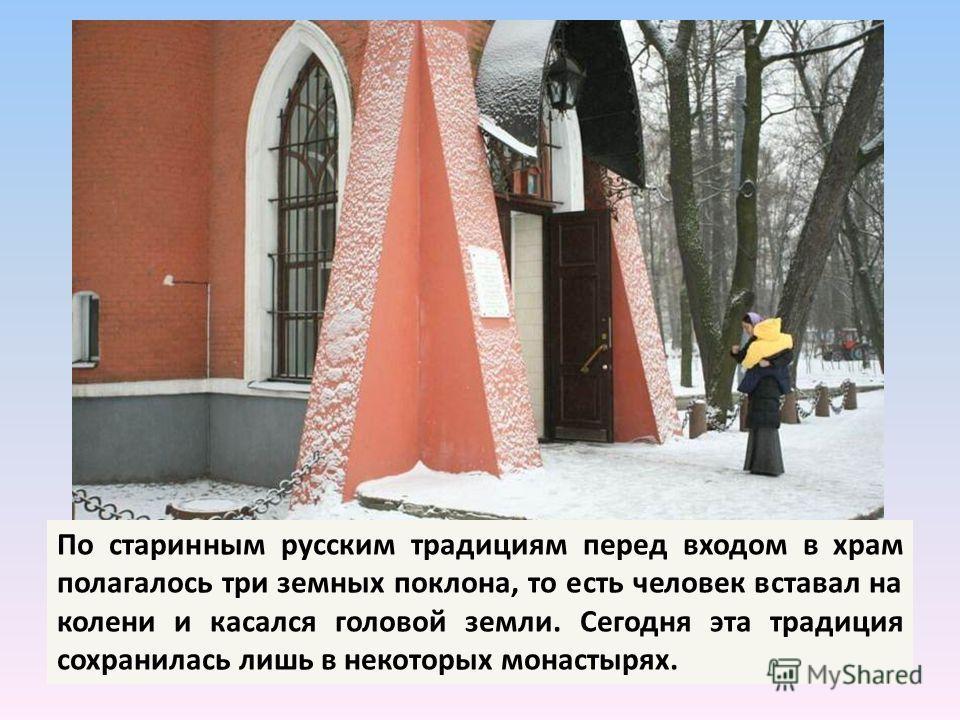 По старинным русским традициям перед входом в храм полагалось три земных поклона, то есть человек вставал на колени и касался головой земли. Сегодня эта традиция сохранилась лишь в некоторых монастырях.