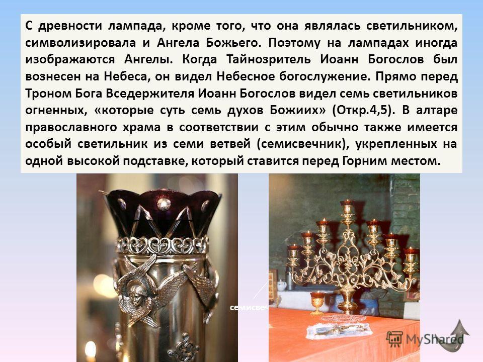 С древности лампада, кроме того, что она являлась светильником, символизировала и Ангела Божьего. Поэтому на лампадах иногда изображаются Ангелы. Когда Тайнозритель Иоанн Богослов был вознесен на Небеса, он видел Небесное богослужение. Прямо перед Тр