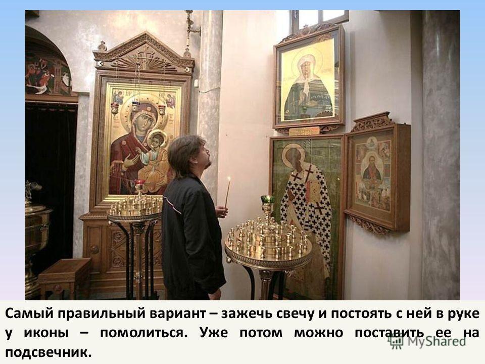 Самый правильный вариант – зажечь свечу и постоять с ней в руке у иконы – помолиться. Уже потом можно поставить ее на подсвечник.