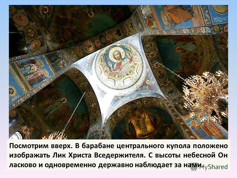 Посмотрим вверх. В барабане центрального купола положено изображать Лик Христа Вседержителя. С высоты небесной Он ласково и одновременно державно наблюдает за нами.