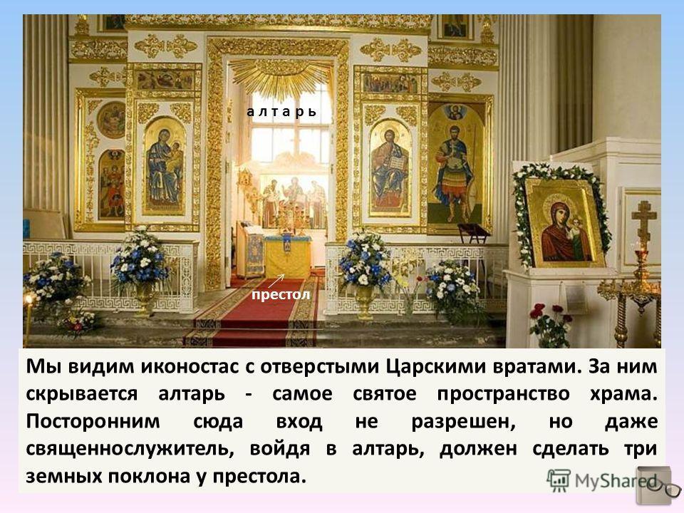 Мы видим иконостас с отверстыми Царскими вратами. За ним скрывается алтарь - самое святое пространство храма. Посторонним сюда вход не разрешен, но даже священнослужитель, войдя в алтарь, должен сделать три земных поклона у престола. алтарь престол