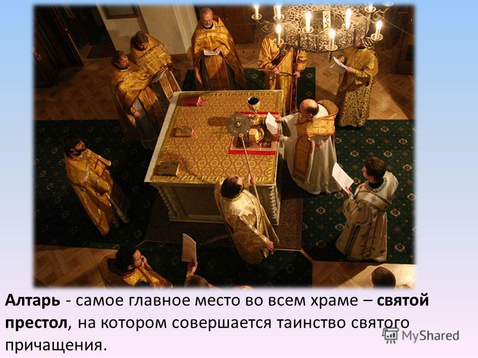 Алтарь - самое главное место во всем храме – святой престол, на котором совершается таинство святого причащения.
