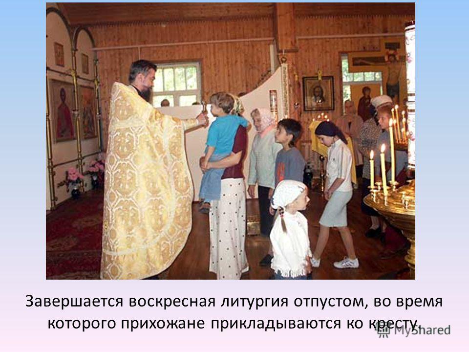 Завершается воскресная литургия отпустом, во время которого прихожане прикладываются ко кресту.