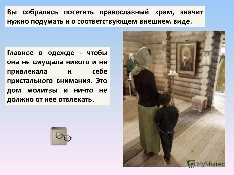Вы собрались посетить православный храм, значит нужно подумать и о соответствующем внешнем виде. Главное в одежде - чтобы она не смущала никого и не привлекала к себе пристального внимания. Это дом молитвы и ничто не должно от нее отвлекать.