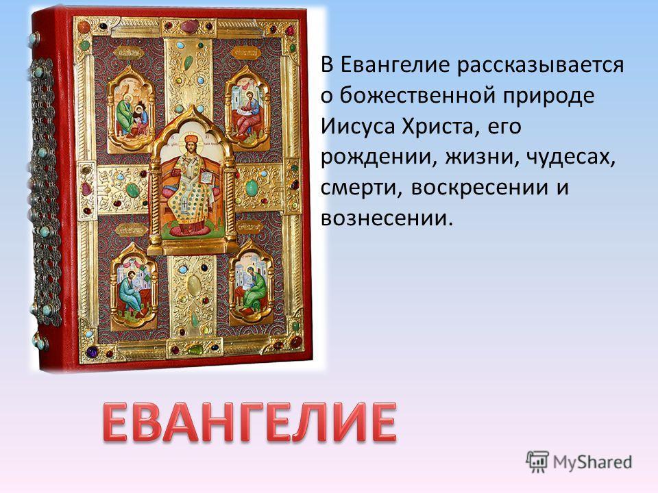 В Евангелие рассказывается о божественной природе Иисуса Христа, его рождении, жизни, чудесах, смерти, воскресении и вознесении.