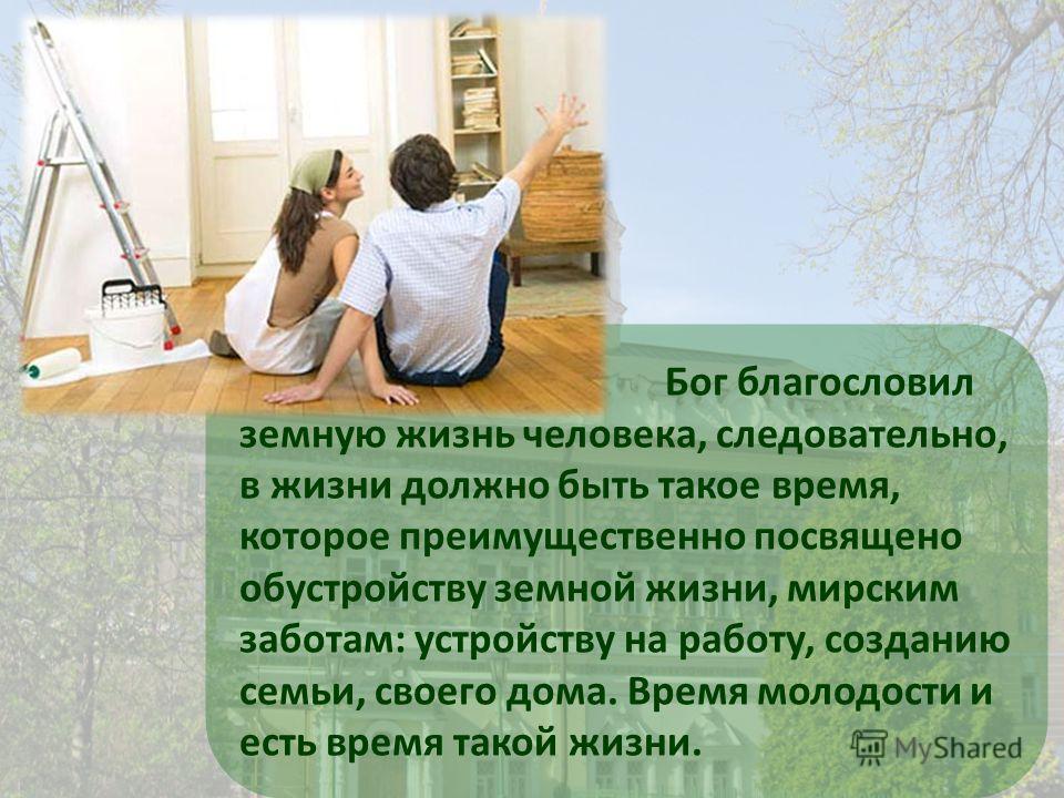 Бог благословил земную жизнь человека, следовательно, в жизни должно быть такое время, которое преимущественно посвящено обустройству земной жизни, мирским заботам: устройству на работу, созданию семьи, своего дома. Время молодости и есть время такой