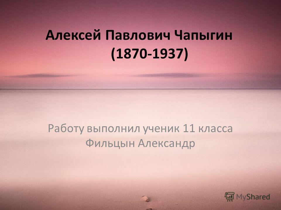 Алексей Павлович Чапыгин (1870-1937) Работу выполнил ученик 11 класса Фильцын Александр