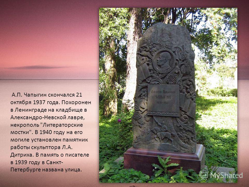 А.П. Чапыгин скончался 21 октября 1937 года. Похоронен в Ленинграде на кладбище в Александро-Невской лавре, некрополь