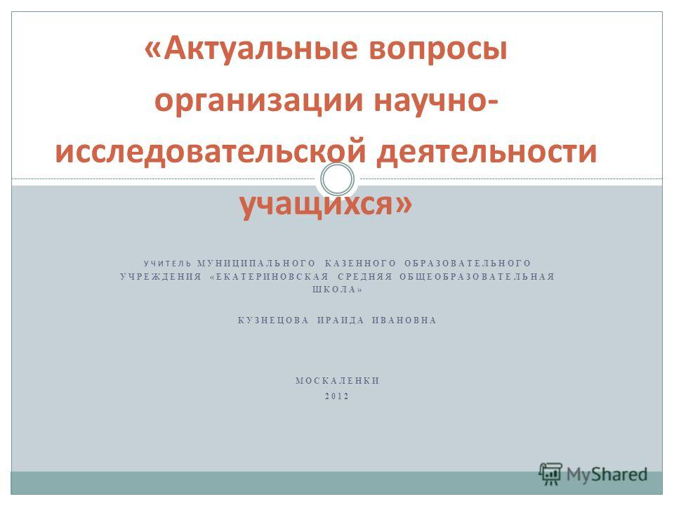 УЧИТЕЛЬ МУНИЦИПАЛЬНОГО КАЗЕННОГО ОБРАЗОВАТЕЛЬНОГО УЧРЕЖДЕНИЯ «ЕКАТЕРИНОВСКАЯ СРЕДНЯЯ ОБЩЕОБРАЗОВАТЕЛЬНАЯ ШКОЛА» КУЗНЕЦОВА ИРАИДА ИВАНОВНА МОСКАЛЕНКИ 2012 «Актуальные вопросы организации научно- исследовательской деятельности учащихся»