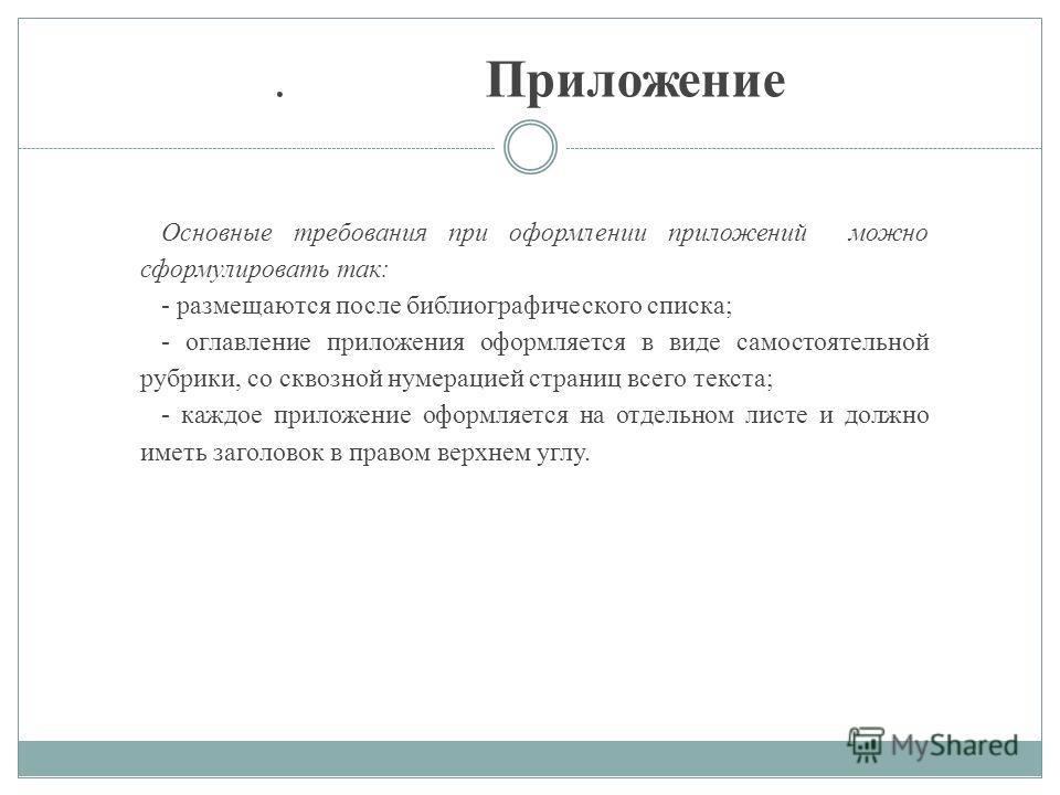 . Приложение Основные требования при оформлении приложений можно сформулировать так: - размещаются после библиографического списка; - оглавление приложения оформляется в виде самостоятельной рубрики, со сквозной нумерацией страниц всего текста; - каж