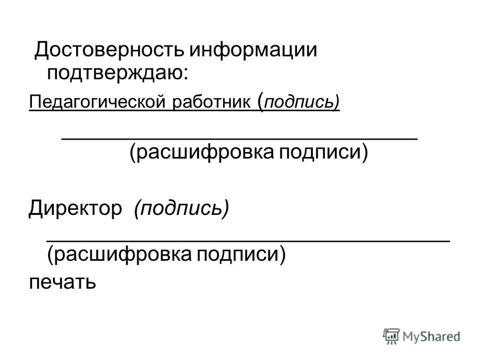 Достоверность информации подтверждаю: Педагогической работник ( подпись) ______________________________ (расшифровка подписи) Директор (подпись) __________________________________ (расшифровка подписи) печать