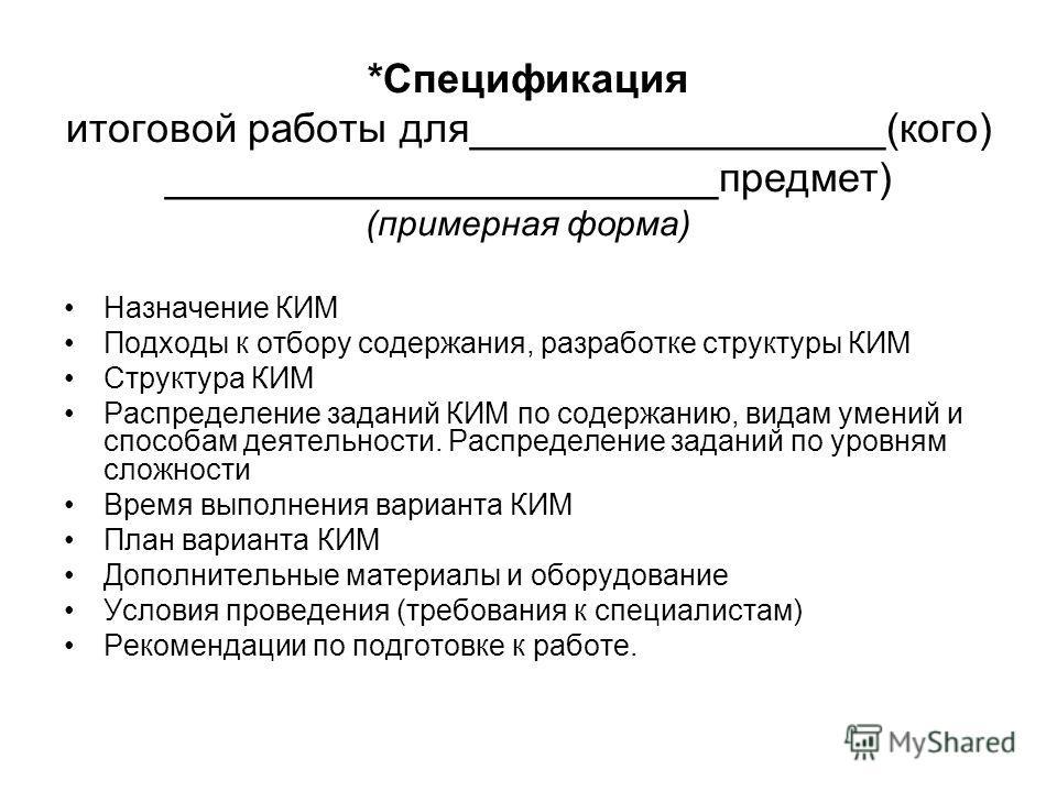 *Спецификация итоговой работы для__________________(кого) ________________________предмет) (примерная форма) Назначение КИМ Подходы к отбору содержания, разработке структуры КИМ Структура КИМ Распределение заданий КИМ по содержанию, видам умений и сп