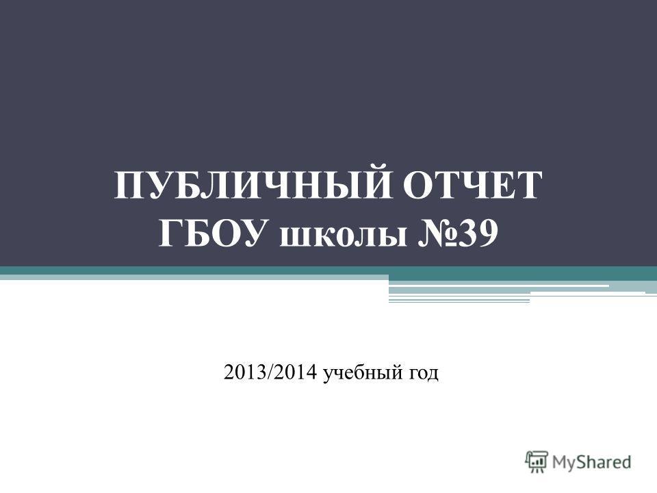 ПУБЛИЧНЫЙ ОТЧЕТ ГБОУ школы 39 2013/2014 учебный год