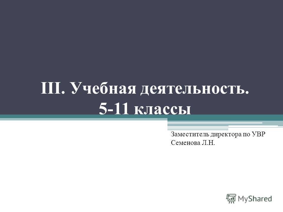 III. Учебная деятельность. 5-11 классы Заместитель директора по УВР Семенова Л.Н.